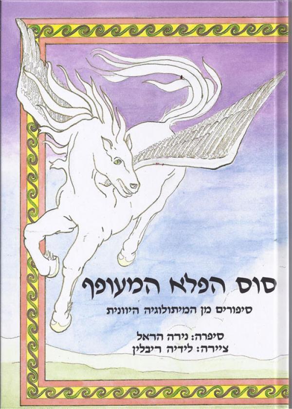 סוס הפלא המעופף : סיפורים מן המיתולוגיה היוונית - מיתולוגיה יונית לילדים - נירה הראל