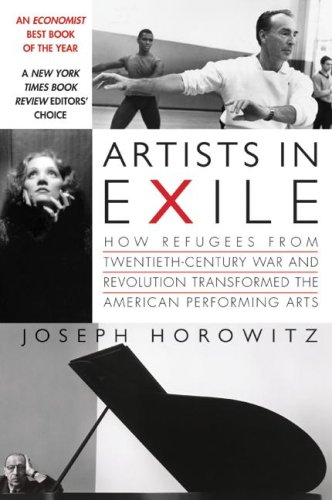 Artists in Exile: How Refugees from Twentieth-Century War and Revolution Transformed the American Performing Arts - Joseph Horowitz