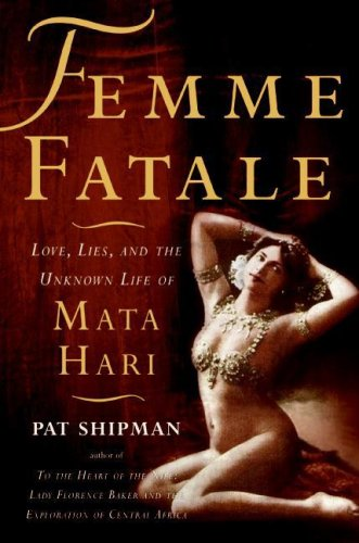 Femme Fatale: Love, Lies, and the Unknown Life of Mata Hari - Pat Shipman