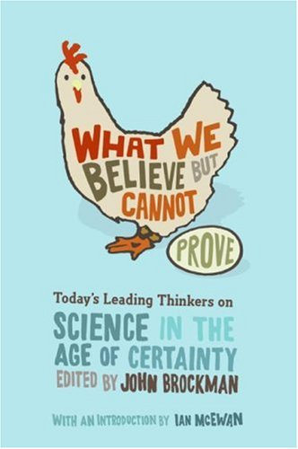 What We Believe but Cannot Prove: Today's Leading Thinkers on Science in the Age of Certainty - John Brockman
