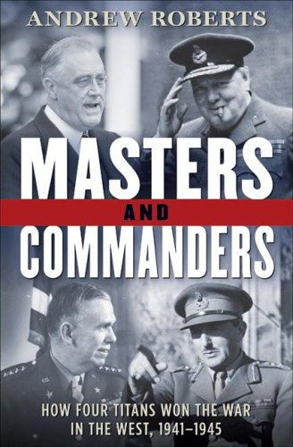Masters and Commanders: How Four Titans Won the War in the West, 1941-1945 - Andrew Roberts