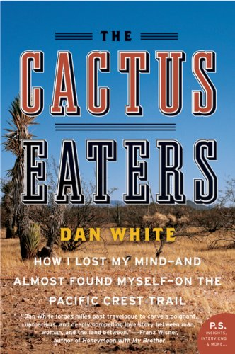 The Cactus Eaters: How I Lost My Mind-and Almost Found Myself-on the Pacific Crest Trail (P.S.) - Dan White