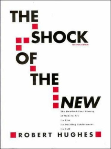 The Shock of The New: The Hundred-Year History of Modern Art Its Rise, Its Dazzling Achievement, It's Fall - Robert Hughes