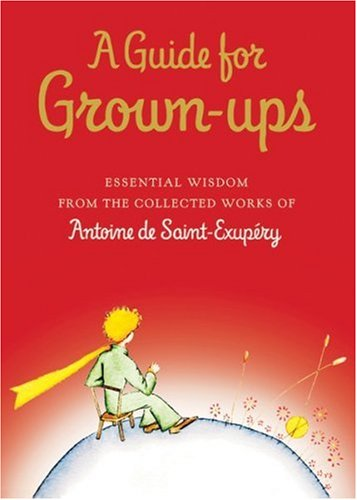 A Guide for Grown-ups: Essential Wisdom from the Collected Works of Antoine de Saint-Exup¿ry / Antoine de Saint-Exupéry