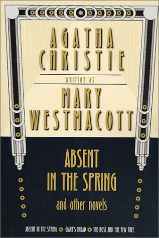 Absent in the Spring and Other Novels: Absent in the Spring -- Giant's Bread -- The Rose and the Yew Tree (Mary Westmacott Omnibus, No. 1) - Agatha Christie
