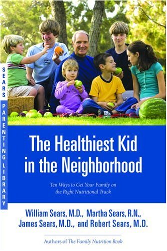 The Healthiest Kid in the Neighborhood: Ten Ways to Get Your Family on the Right Nutritional Track (Sears Parenting Library) - William Sears