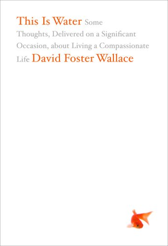 This Is Water: Some Thoughts, Delivered on a Significant Occasion, about Living a Compassionate Life - David Foster Wallace