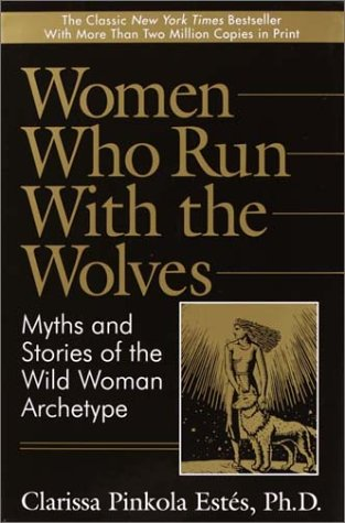 Women Who Run with the Wolves:  Myths and Stories of the Wild Woman Archetype - Clarissa Pinkola Estes