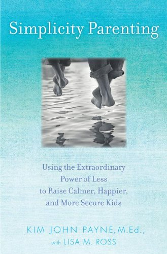 Simplicity Parenting: Using the Extraordinary Power of Less to Raise Calmer, Happier, and More Secure Kids - Kim John Payne