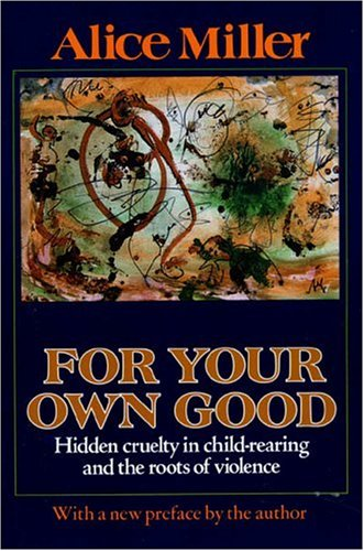 For Your Own Good: Hidden Cruelty in Child-Rearing and the Roots of Violence - Alice Miller