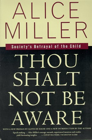 Thou Shalt Not Be Aware: Society's Betrayal of the Child - Alice Miller