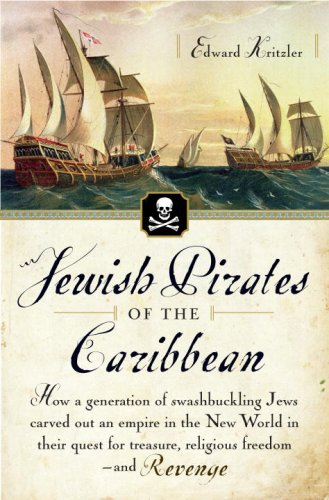Jewish Pirates of the Caribbean: How a Generation of Swashbuckling Jews Carved Out an Empire in the New World in Their Quest for Treasure, Religious Freedom--and Revenge - Edward Kritzler