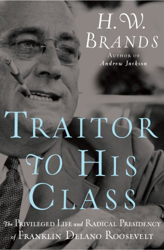 Traitor to His Class: The Privileged Life and Radical Presidency of Franklin Delano Roosevelt - H.W. Brands