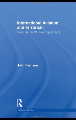 International Aviation and Terrorism: Evolving Threats, Evolving Security (Cass Series on Political Violence) - John Harrison