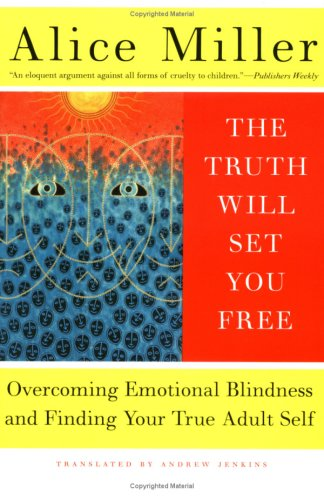 The Truth Will Set You Free: Overcoming Emotional Blindness and Finding Your True Adult Self - Alice Miller