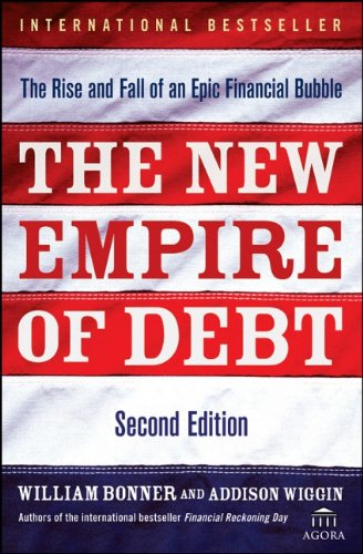 The New Empire of Debt: The Rise and Fall of an Epic Financial Bubble - William Bonner