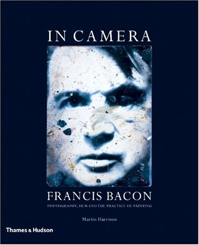 In Camera: Francis Bacon: Photography, Film and the Practice of Painting - Martin Harrison