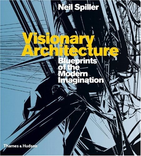 Visionary Architecture: Blueprints of the Modern Imagination - Neil Spiller