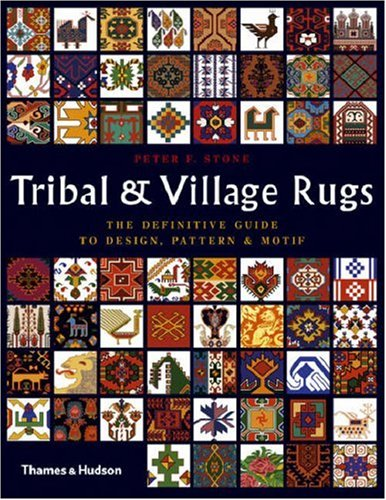 Tribal and Village Rugs: The Definitive Guide to Design, Pattern & Motif - Peter F. Stone