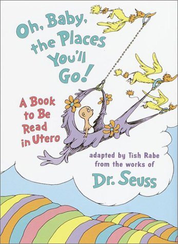 Oh, Baby, the Places You'll Go!: A book to be read in Utero - Dr. Seuss