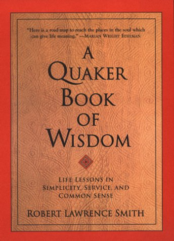 A Quaker Book of Wisdom: Life Lessons In Simplicity, Service, And Common Sense - Robert Lawrence Smith