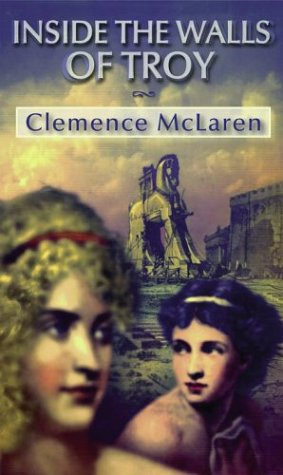 Inside the Walls of Troy: A Novel of the Women Who Lived the Trojan War - Clemence McLaren