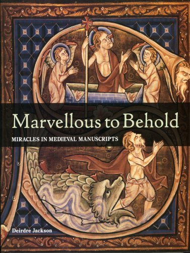 Marvellous to Behold: Miracles in Illuminated Manuscripts - Deirdre Jackson