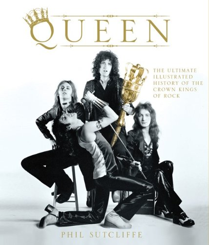 Queen: The Ultimate Illustrated History of the Crown Kings of Rock / Phil Sutcliffe