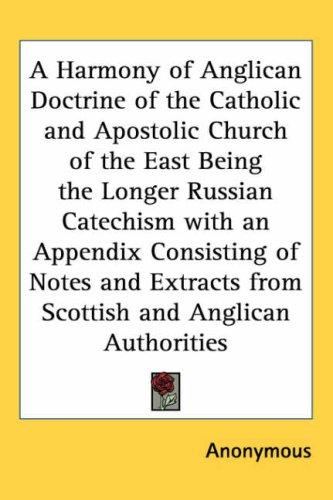 A Harmony of Anglican Doctrine of the Catholic and Apostolic Church of the East Being the Longer Russian Catechism with an Appendix Consisting of Notes ... from Scottish and Anglican Authorities - Anonymous
