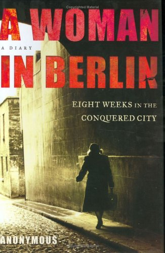 A Woman in Berlin: Eight Weeks in the Conquered City--A Diary - Anonymous