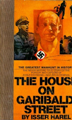 The house on garibaldi street - THE FIRST ACCOUNT  OF THE CAPTURE OF ADOLF EICHMANN / Isser Harel