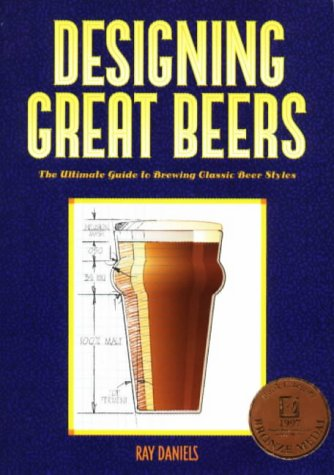 Designing Great Beers: The Ultimate Guide to Brewing Classic Beer Styles - Ray Daniels