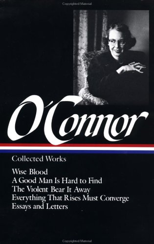Flannery O'Connor : Collected Works : Wise Blood / A Good Man Is Hard to Find / The Violent Bear It Away / Everything that Rises Must Converge / Essays & Letters (Library of America) - Flannery O'Connor