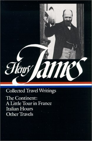 Henry James : Collected Travel Writings : The Continent : A Little Tour in France / Italian Hours / Other Travels (Library of America) - Henry James