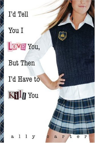 I'd Tell You I Love You, But Then I'd Have to Kill You (Gallagher Girls) - Ally Carter