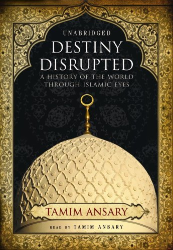 Destiny Disrupted: A History of the World through Islamic Eyes - Tamim Ansary