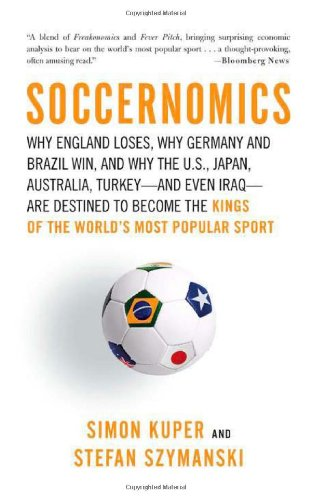 Soccernomics: Why England Loses, Why Germany and Brazil Win, and Why the U.S., Japan, Australia, Turkey--and Even Iraq--Are Destined to Become the Kings of the World's Most Popular Sport - Simon Kuper