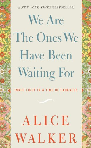 We Are the Ones We Have Been Waiting For: Inner Light in a Time of Darkness - Alice Walker