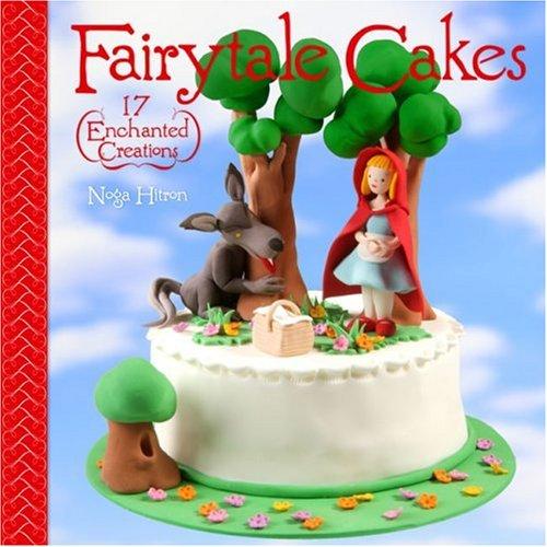 Fairytale Cakes: 17 Enchanted Creations - Noga Hitron