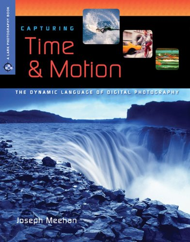 Capturing Time Motion The Dynamic Language Of Digital Photography A Lark Book