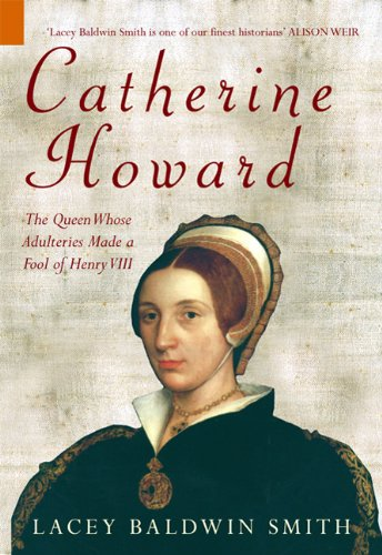 CATHERINE HOWARD: The Queen Whose Adulteries Made a Fool of Henry VIII (History Revealed (Amberley)) - Lacey Baldwin Smith