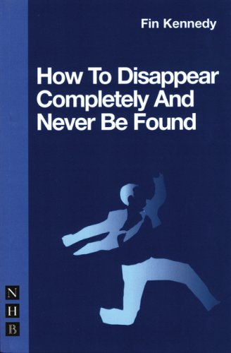 How to Disappear Completely & Never Be Found (Nick Hern Book) - Fin Kennedy