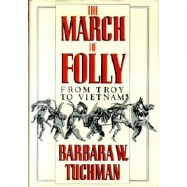 The march of folly - FROM TROY TO VIETNAM / Barbara W Tuchman