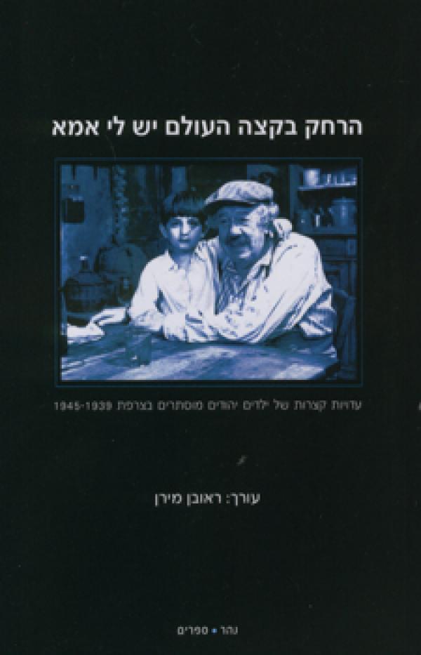 הרחק בקצה העולם יש לי אמא - עדויות קצרות של ילדים יהודים מוסתרים בצרפת 1945-1939 - [ע'] ראובן מירן