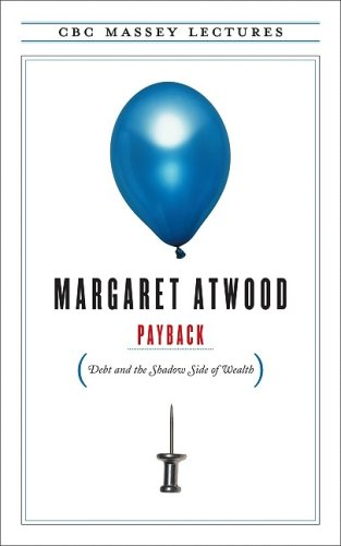 Payback: Debt and the Shadow Side of Wealth - Margaret Atwood