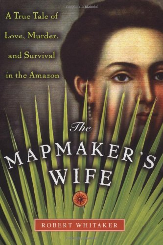 The Mapmaker's Wife: A True Tale Of Love, Murder, And Survival In The Amazon / Robert Whitaker