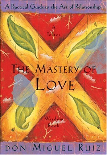 The Mastery of Love: A Practical Guide to the Art of Relationship: A Toltec Wisdom Book / Miguel Ruiz