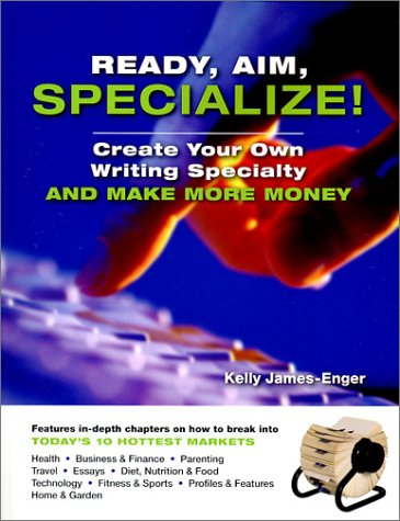 Ready, Aim, Specialize!: Create Your Own Writing Specialty and Make More Money / Kelly James-Enger