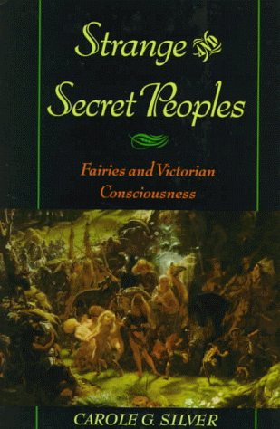 Strange and Secret Peoples: Fairies and the Victorian Consciousness: Fairies and Victorian Consciousness / Carole G. Silver
