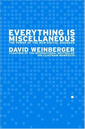 Everything Is Miscellaneous: The Power of the New Digital Disorder / David Weinberger